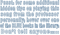 Pssst. for some additional hidden tips on playing this song from the professor personally, hover over one  of the BLUE books in the library.  Don't tell anyone…..